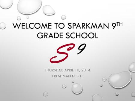 S 9 S 9 WELCOME TO SPARKMAN 9 TH GRADE SCHOOL THURSDAY, APRIL 10, 2014 FRESHMAN NIGHT.