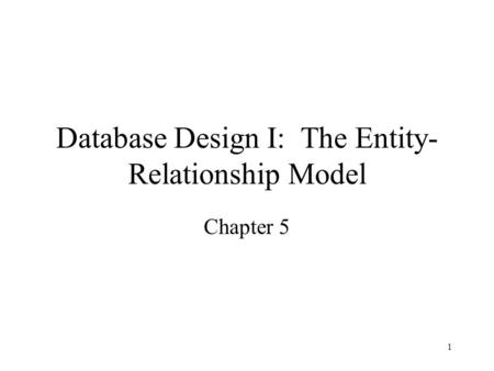 1 Database Design I: The Entity- Relationship Model Chapter 5.