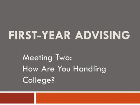 FIRST-YEAR ADVISING Meeting Two: How Are You Handling College?