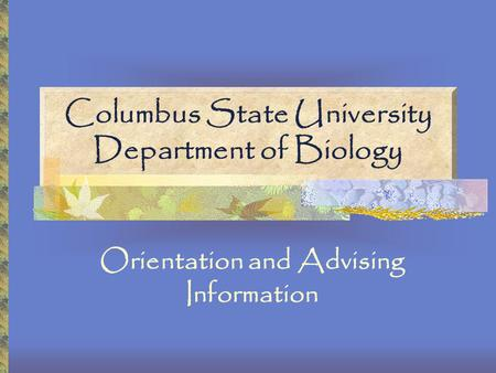 Columbus State University Department of Biology Orientation and Advising Information.