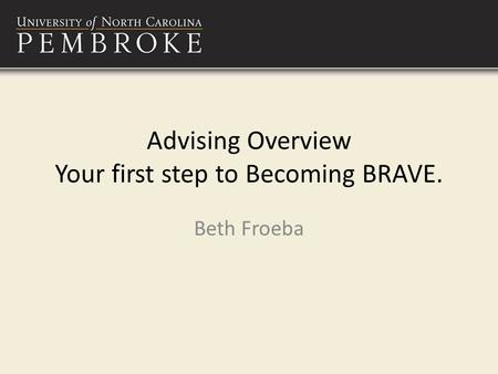 Advising Overview Your first step to Becoming BRAVE. Beth Froeba.