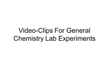 Video-Clips For General Chemistry Lab Experiments.
