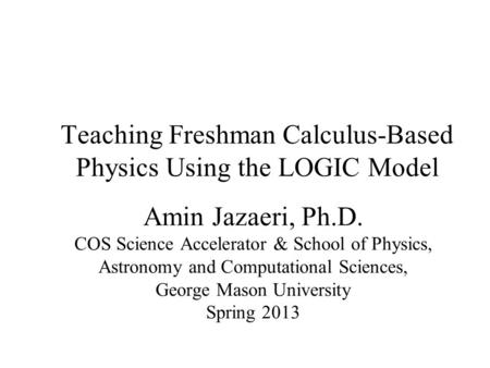 Teaching Freshman Calculus-Based Physics Using the LOGIC Model Amin Jazaeri, Ph.D. COS Science Accelerator & School of Physics, Astronomy and Computational.
