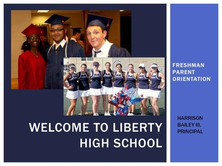 FRESHMAN PARENT ORIENTATION WELCOME TO LIBERTY HIGH SCHOOL HARRISON BAILEY III, PRINCIPAL.