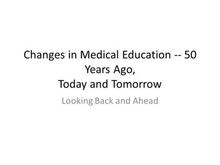 Changes in Medical Education -- 50 Years Ago, Today and Tomorrow Looking Back and Ahead.