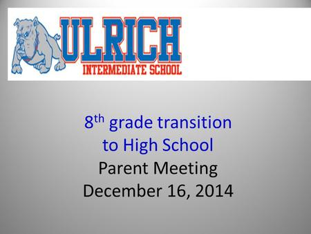 8 th grade transition to High School Parent Meeting December 16, 2014.