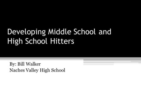 Developing Middle School and High School Hitters By: Bill Walker Naches Valley High School.