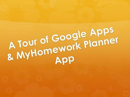 A Tour of Google Apps & MyHomework Planner App. The Overview ***Everything in the transparent box is part of Google.