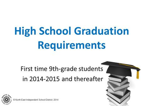 © North East Independent School District, 2014 High School Graduation Requirements First time 9th-grade students in 2014-2015 and thereafter.