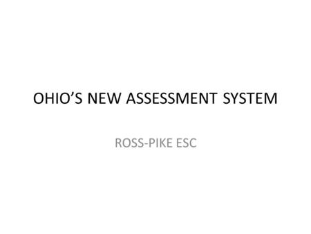 OHIO'S NEW ASSESSMENT SYSTEM ROSS-PIKE ESC. HOW IS THE NEW TESTING STRUCTURED?