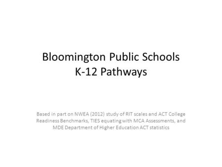 Bloomington Public Schools K-12 Pathways Based in part on NWEA (2012) study of RIT scales and ACT College Readiness Benchmarks, TIES equating with MCA.