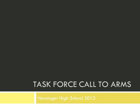 TASK FORCE CALL TO ARMS Henninger High School 2012.