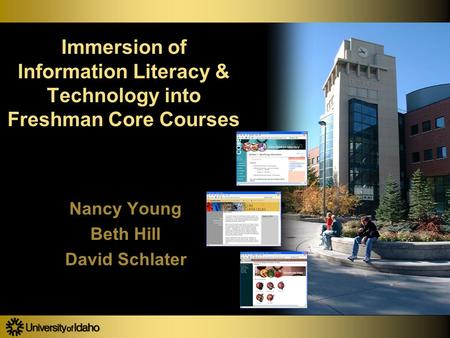 Immersion of Information Literacy & Technology into Freshman Core Courses Nancy Young Beth Hill David Schlater Nancy Young Beth Hill David Schlater.