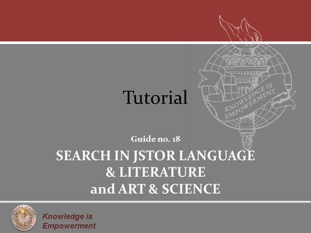 Knowledge is Empowerment Tutorial Guide no. 18 SEARCH IN JSTOR LANGUAGE & LITERATURE and ART & SCIENCE.