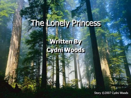 The Lonely Princess Written By Cydni Woods Written By Cydni Woods Story ©2007 Cydni Woods.