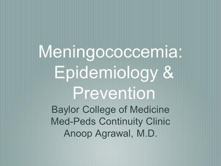 Meningococcemia: Epidemiology & Prevention Baylor College of Medicine Med-Peds Continuity Clinic Anoop Agrawal, M.D.