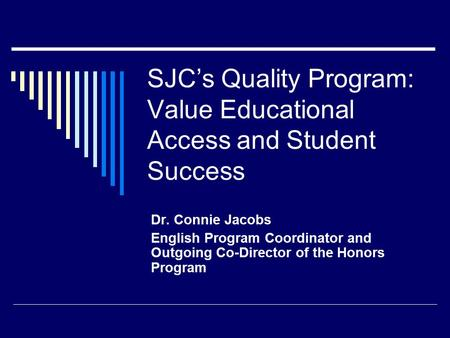 SJC's Quality Program: Value Educational Access and Student Success Dr. Connie Jacobs English Program Coordinator and Outgoing Co-Director of the Honors.