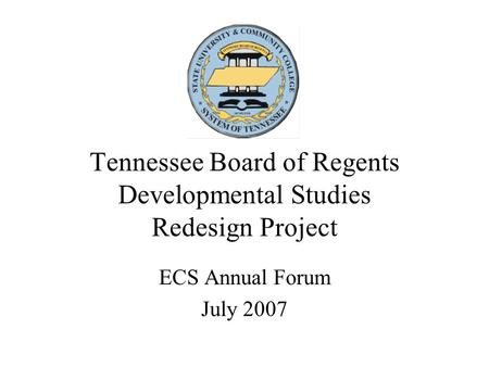Tennessee Board of Regents Developmental Studies Redesign Project ECS Annual Forum July 2007.