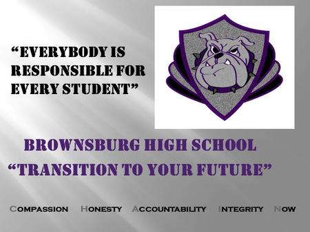 "Compassion Honesty Accountability Integrity Now BROWNSBURG HIGH SCHOOL ""Transition to your future"" ""Everybody is Responsible for Every Student"""