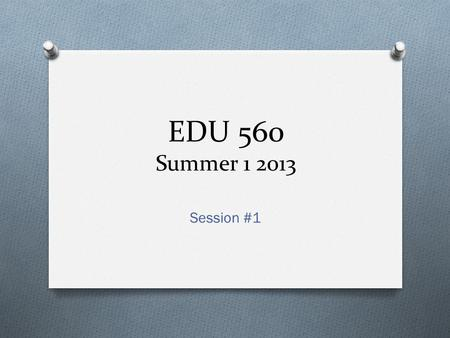 EDU 560 Summer 1 2013 Session #1. Welcome O Welcome to EDU 560! O Please Introduce Yourself…
