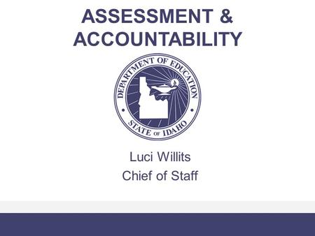 ASSESSMENT & ACCOUNTABILITY Luci Willits Chief of Staff.