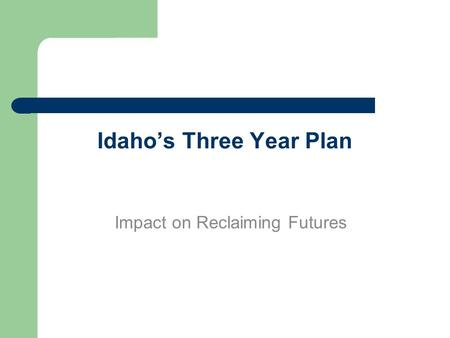 Idaho's Three Year Plan Impact on Reclaiming Futures.