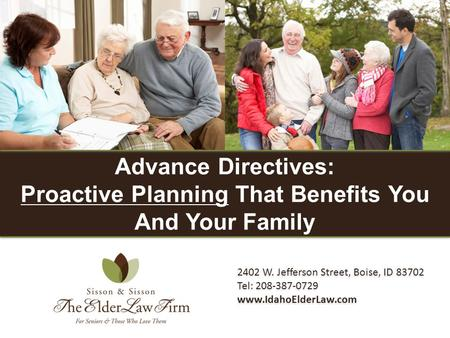 2402 W. Jefferson Street, Boise, ID 83702 Tel: 208-387-0729 www.IdahoElderLaw.com Advance Directives: Proactive Planning That Benefits You And Your Family.