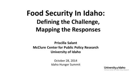 Food Security In Idaho: Defining the Challenge, Mapping the Responses Priscilla Salant McClure Center for Public Policy Research University of Idaho October.