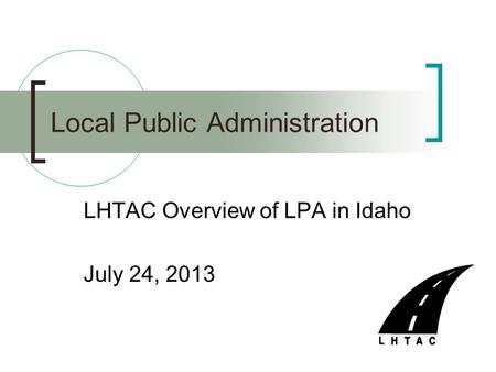 LHTAC Overview of LPA in Idaho July 24, 2013 Local Public Administration.