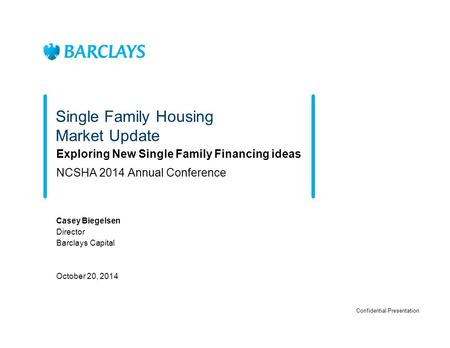 Single Family Housing Market Update Exploring New Single Family Financing ideas NCSHA 2014 Annual Conference Casey Biegelsen Director Barclays Capital.