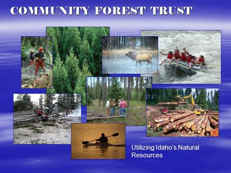Utilizing Idaho's Natural Resources COMMUNITY FOREST TRUST.