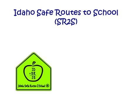 Idaho Safe Routes to School (SR2S). Purpose of SR2S Reverse the national trend of fewer children walking or biking to school Alleviate barriers that prevent.