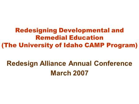 Redesigning Developmental and Remedial Education (The University of Idaho CAMP Program) Redesign Alliance Annual Conference March 2007.