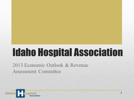 Idaho Hospital Association 2013 Economic Outlook & Revenue Assessment Committee 1.