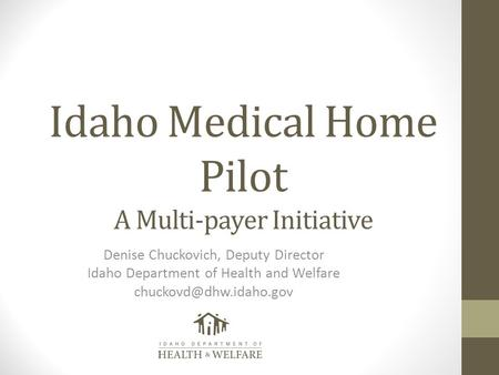 Idaho Medical Home Pilot A Multi-payer Initiative Denise Chuckovich, Deputy Director Idaho Department of Health and Welfare