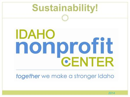Sustainability! 2014. What is the Idaho Nonprofit Center? The Idaho Nonprofit Center represents the interests of our state's 4,800 nonprofits, 48,700.