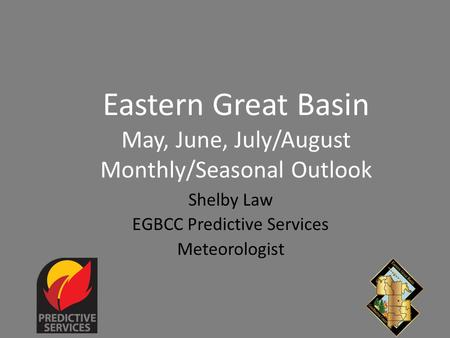 Eastern Great Basin May, June, July/August Monthly/Seasonal Outlook Shelby Law EGBCC Predictive Services Meteorologist.