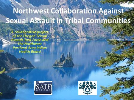 Northwest Collaboration Against Sexual Assault in Tribal Communities A collaborative project of the Oregon Sexual Assault Task Force and the Northwest.