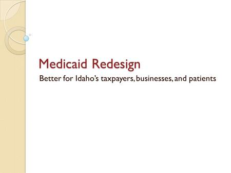 Medicaid Redesign Better for Idaho's taxpayers, businesses, and patients.