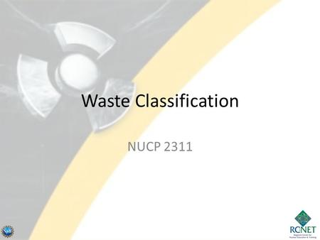 Waste Classification NUCP 2311 1. U.S. Waste Classifications 2 NCRP Report No. 139, 2002 NCRP Report No. 139, Risk-Based Classification of Radioactive.