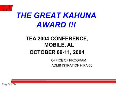 Hwy Ops Div1 THE GREAT KAHUNA AWARD !!! TEA 2004 CONFERENCE, MOBILE, AL OCTOBER 09-11, 2004 OFFICE OF PROGRAM ADMINISTRATION HIPA-30.