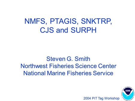 NMFS, PTAGIS, SNKTRP, CJS and SURPH Steven G. Smith Northwest Fisheries Science Center National Marine Fisheries Service 2004 PIT Tag Workshop.
