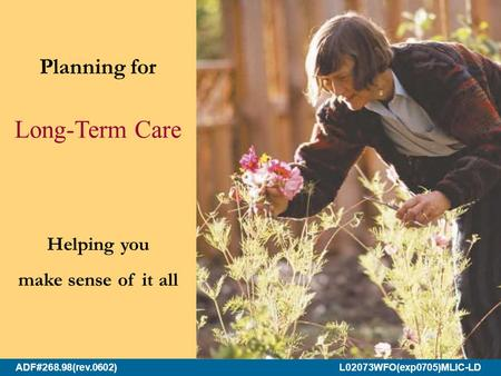 ADF#268.98(rev.0602) L02073WFO(exp0705)MLIC-LD Planning for Long-Term Care Helping you make sense of it all.