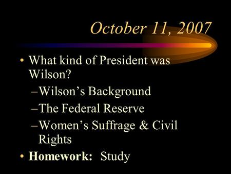October 11, 2007 What kind of President was Wilson? –Wilson's Background –The Federal Reserve –Women's Suffrage & Civil Rights Homework: Study.