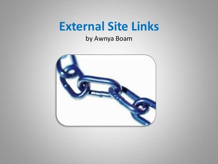 External Site Links by Awnya Boam. Links are found… …almost everywhere on the internet. They allow users to travel from one site to another.