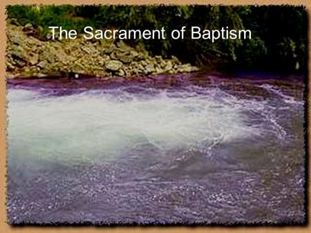 The Sacrament of Baptism. This is a picture of the Jordan River where Jesus was baptized.