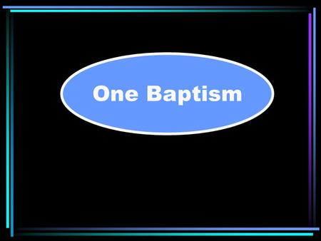 "One Baptism. BAPTISM ""There is one body and one Spirit, just as you were called in one hope of your calling; one Lord, one faith, one baptism; one God."