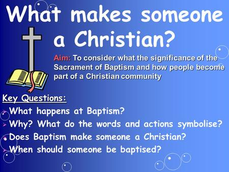 What makes someone a Christian? Aim: To consider what the significance of the Sacrament of Baptism and how people become part of a Christian community.