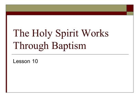 The Holy Spirit Works Through Baptism Lesson 10. The Sacraments  1. A Sacrament is a sacred act, 1) instituted by Christ 2) with certain visible elements.