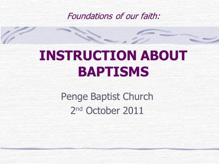 Foundations of our faith: INSTRUCTION ABOUT BAPTISMS Penge Baptist Church 2 nd October 2011.